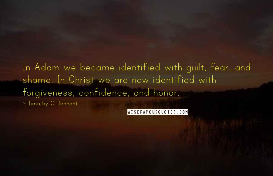 Timothy C. Tennent quotes: In Adam we became identified with guilt, fear, and shame. In Christ we are now identified with forgiveness, confidence, and honor.