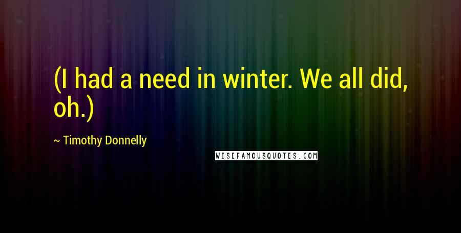 Timothy Donnelly quotes: (I had a need in winter. We all did, oh.)