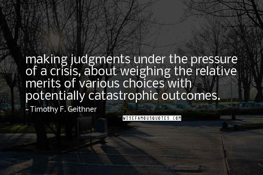 Timothy F. Geithner quotes: making judgments under the pressure of a crisis, about weighing the relative merits of various choices with potentially catastrophic outcomes.