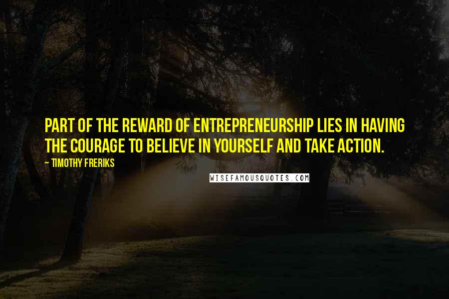 Timothy Freriks quotes: Part of the reward of entrepreneurship lies in having the courage to believe in yourself and take action.