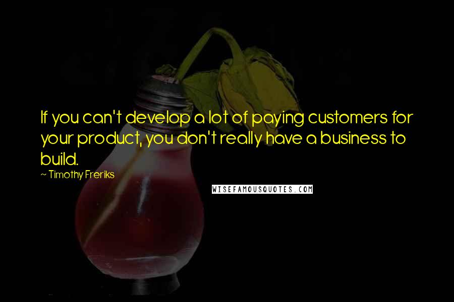 Timothy Freriks quotes: If you can't develop a lot of paying customers for your product, you don't really have a business to build.