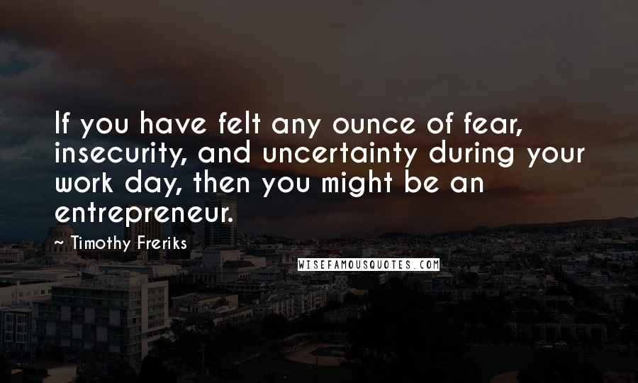 Timothy Freriks quotes: If you have felt any ounce of fear, insecurity, and uncertainty during your work day, then you might be an entrepreneur.