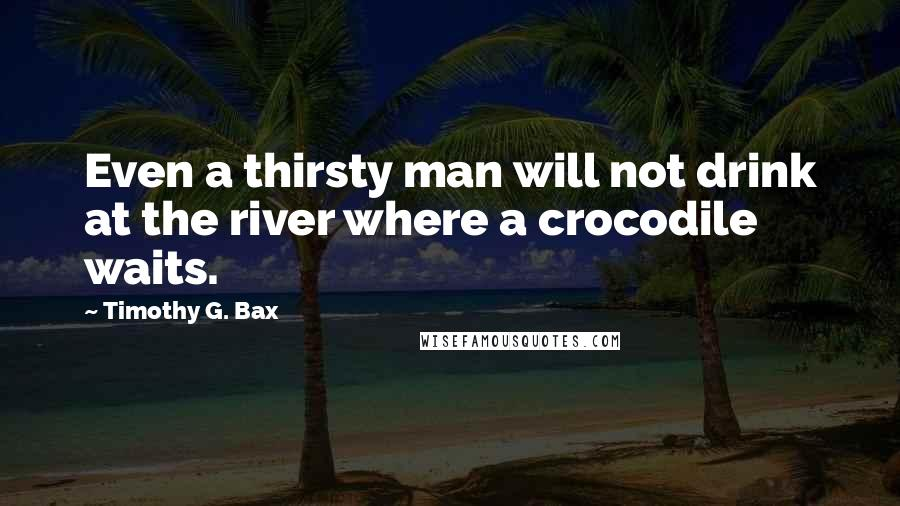 Timothy G. Bax quotes: Even a thirsty man will not drink at the river where a crocodile waits.