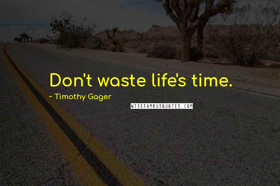 Timothy Gager quotes: Don't waste life's time.