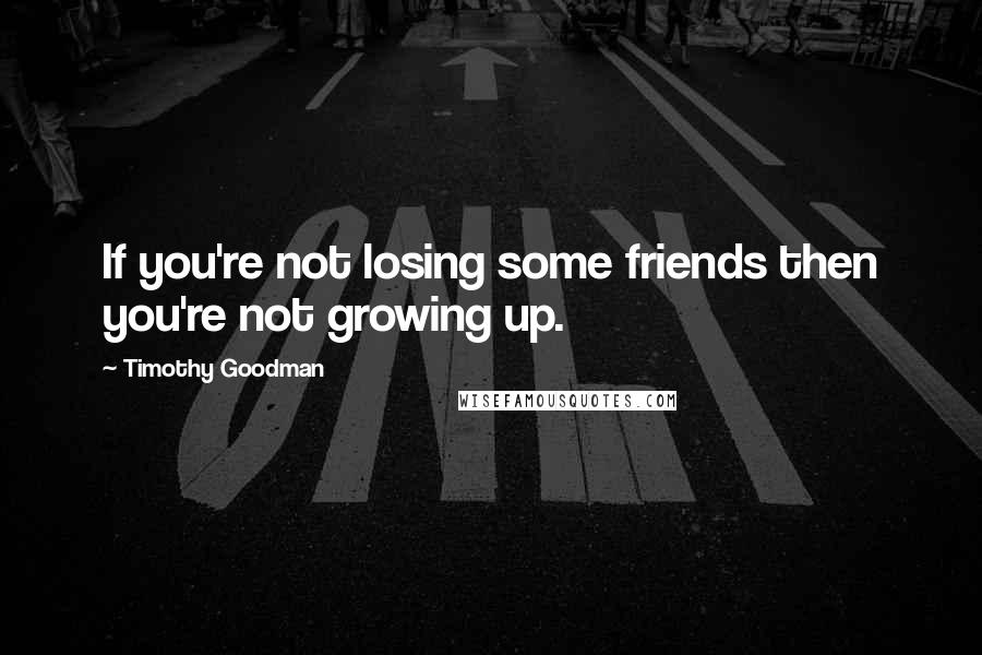 Timothy Goodman quotes: If you're not losing some friends then you're not growing up.