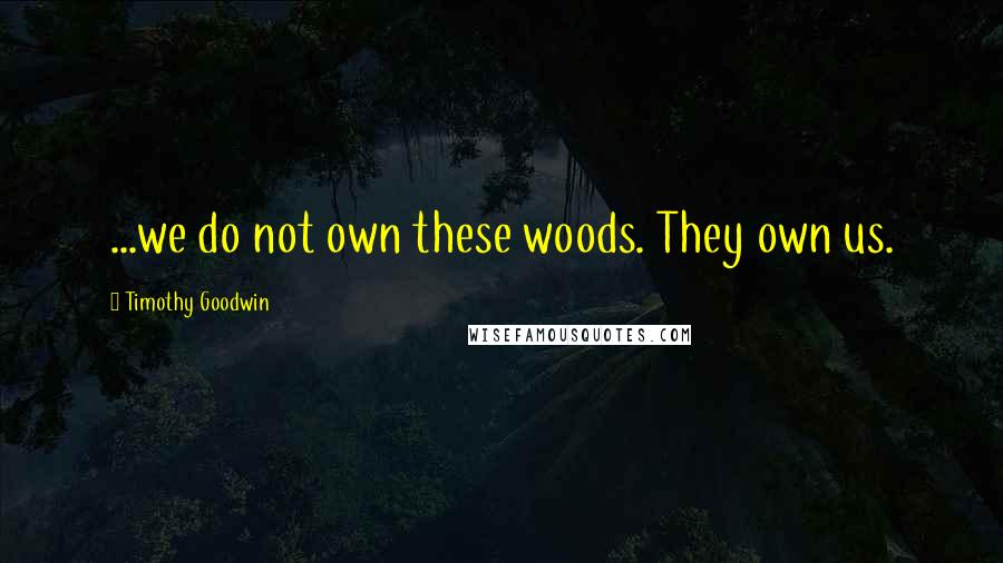 Timothy Goodwin quotes: ...we do not own these woods. They own us.