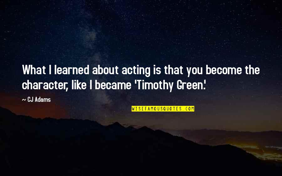 Timothy Green Quotes By CJ Adams: What I learned about acting is that you