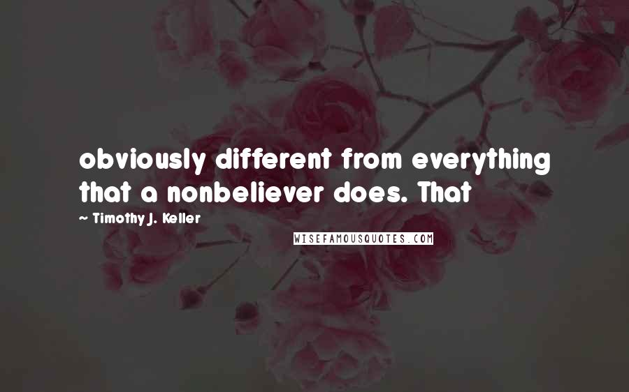 Timothy J. Keller quotes: obviously different from everything that a nonbeliever does. That