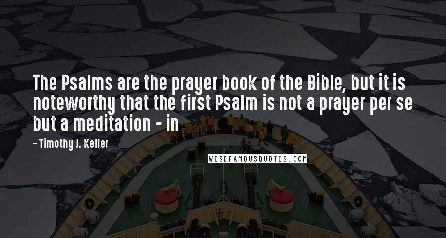 Timothy J. Keller quotes: The Psalms are the prayer book of the Bible, but it is noteworthy that the first Psalm is not a prayer per se but a meditation - in