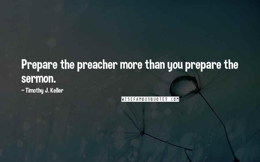 Timothy J. Keller quotes: Prepare the preacher more than you prepare the sermon.