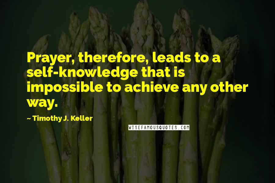 Timothy J. Keller quotes: Prayer, therefore, leads to a self-knowledge that is impossible to achieve any other way.