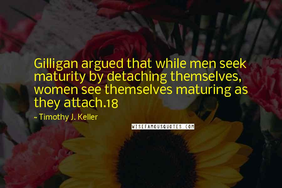 Timothy J. Keller quotes: Gilligan argued that while men seek maturity by detaching themselves, women see themselves maturing as they attach.18