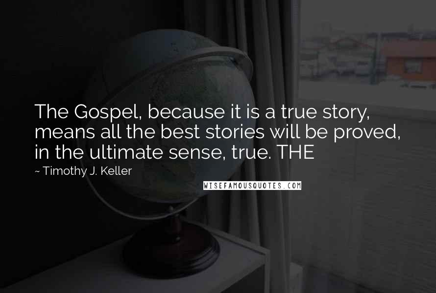 Timothy J. Keller quotes: The Gospel, because it is a true story, means all the best stories will be proved, in the ultimate sense, true. THE