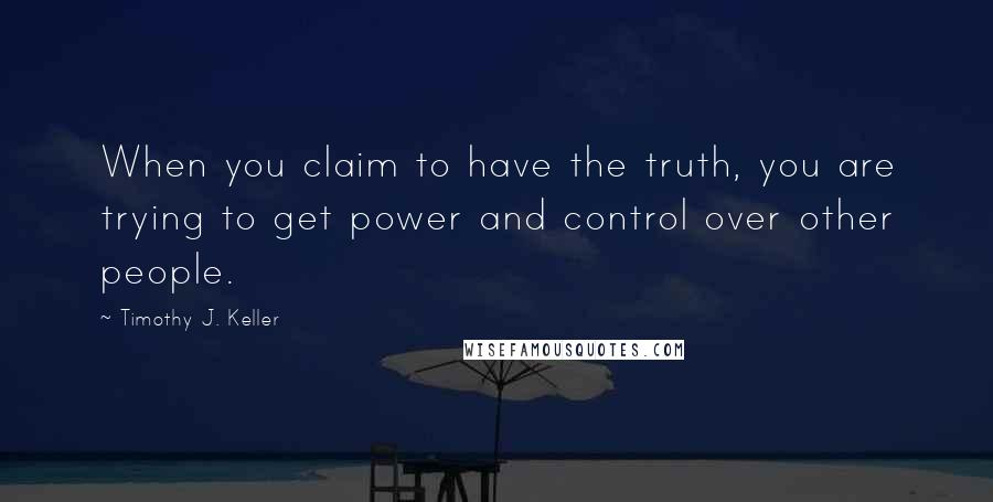 Timothy J. Keller quotes: When you claim to have the truth, you are trying to get power and control over other people.