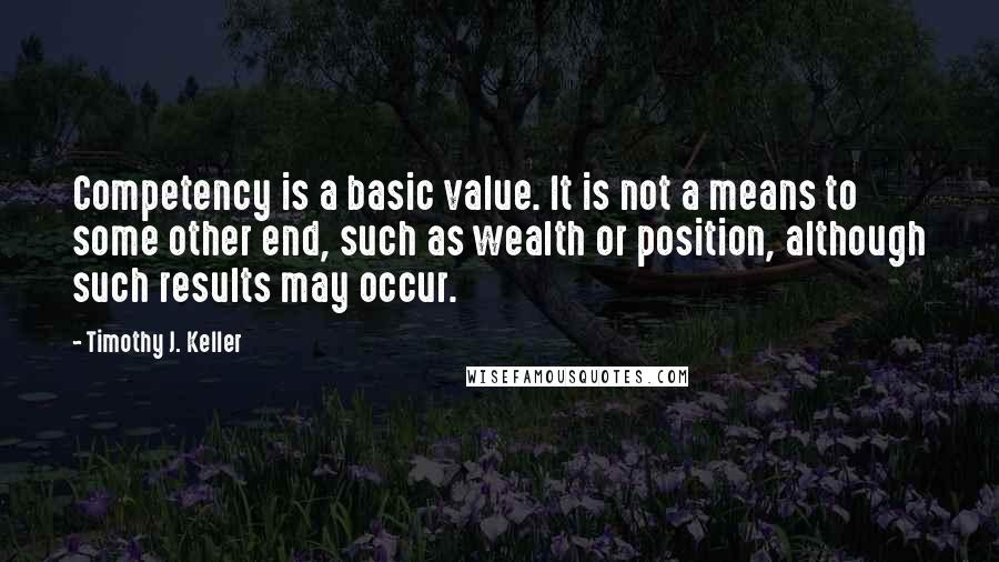 Timothy J. Keller quotes: Competency is a basic value. It is not a means to some other end, such as wealth or position, although such results may occur.