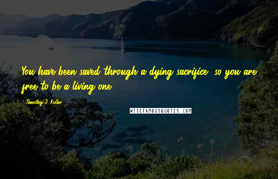Timothy J. Keller quotes: You have been saved through a dying sacrifice, so you are free to be a living one.