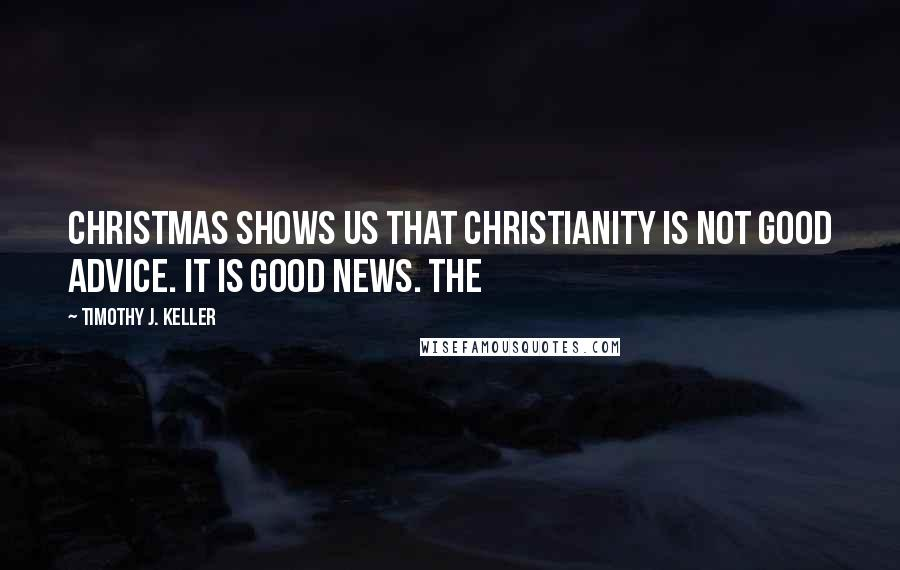 Timothy J. Keller quotes: Christmas shows us that Christianity is not good advice. It is good news. THE