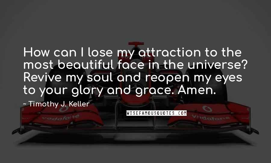 Timothy J. Keller quotes: How can I lose my attraction to the most beautiful face in the universe? Revive my soul and reopen my eyes to your glory and grace. Amen.
