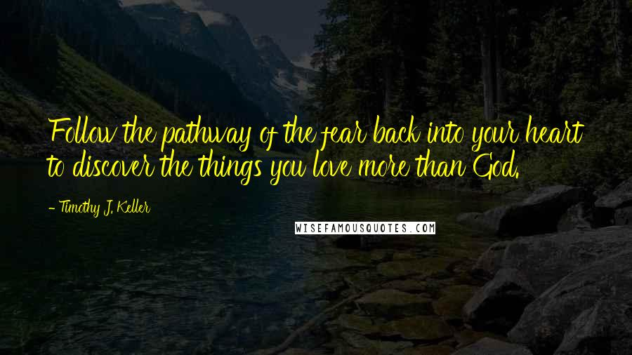 Timothy J. Keller quotes: Follow the pathway of the fear back into your heart to discover the things you love more than God.