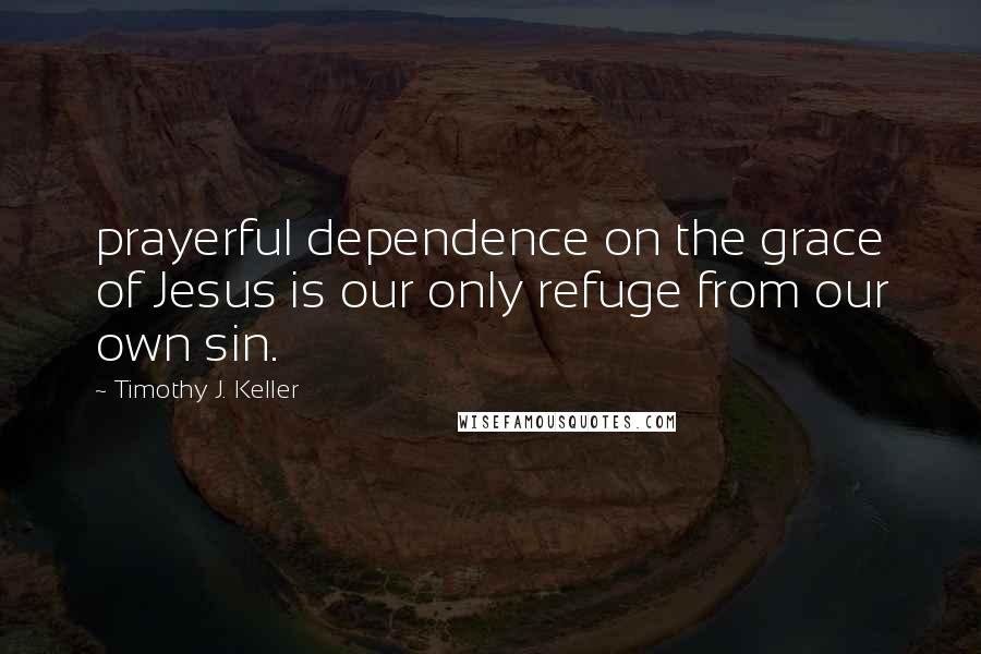 Timothy J. Keller quotes: prayerful dependence on the grace of Jesus is our only refuge from our own sin.