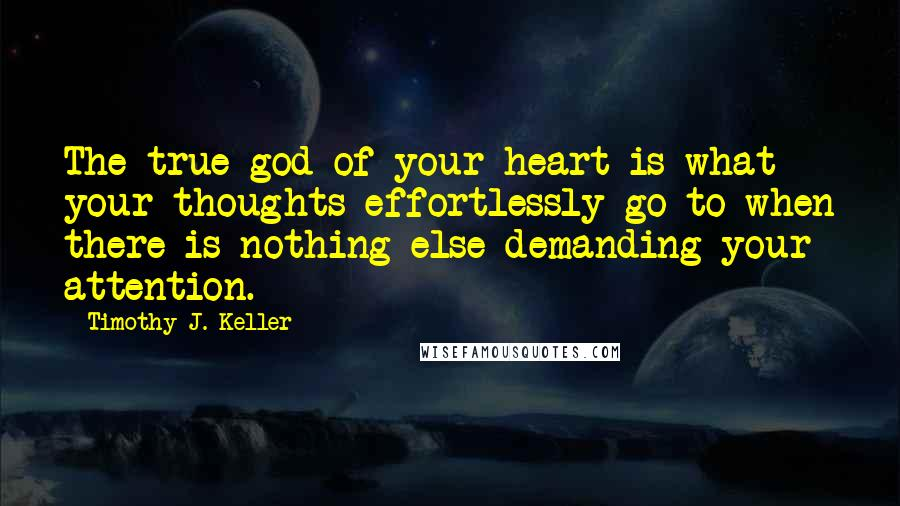 Timothy J. Keller quotes: The true god of your heart is what your thoughts effortlessly go to when there is nothing else demanding your attention.