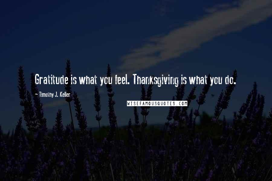 Timothy J. Keller quotes: Gratitude is what you feel. Thanksgiving is what you do.