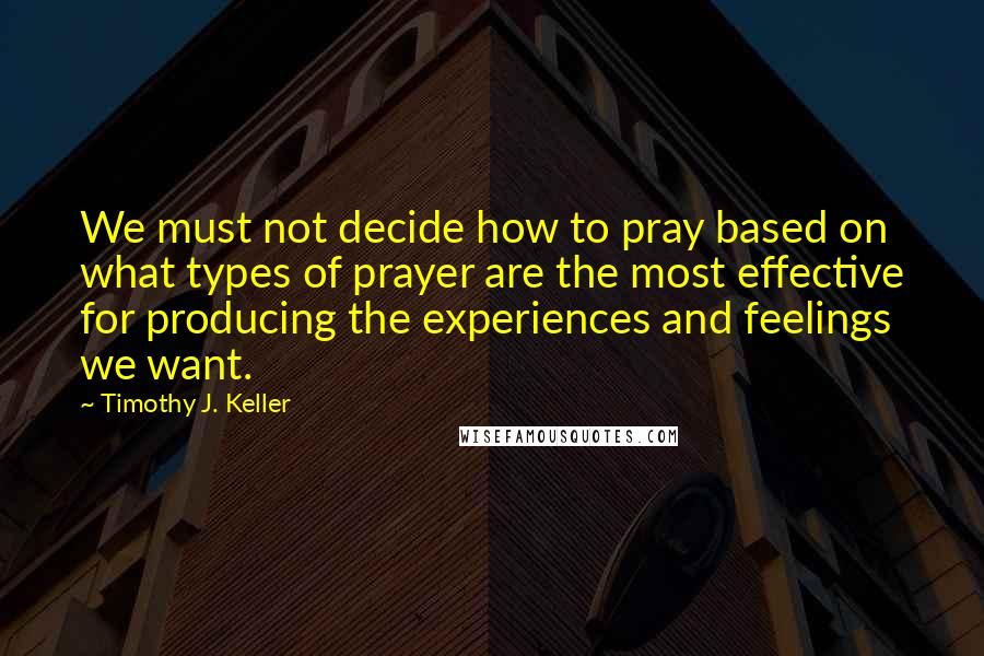 Timothy J. Keller quotes: We must not decide how to pray based on what types of prayer are the most effective for producing the experiences and feelings we want.