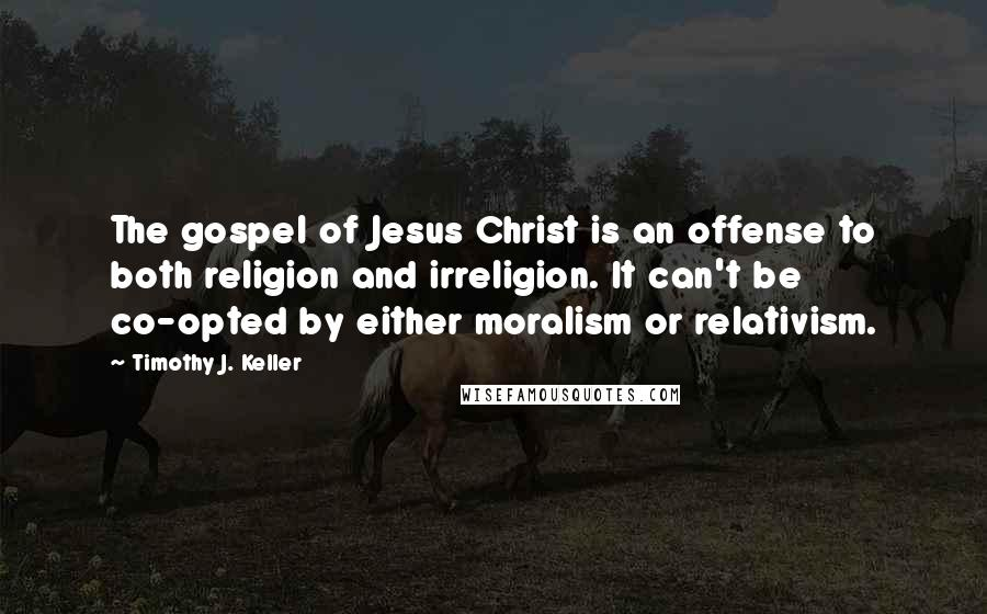 Timothy J. Keller quotes: The gospel of Jesus Christ is an offense to both religion and irreligion. It can't be co-opted by either moralism or relativism.
