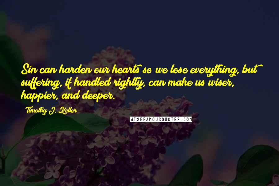 Timothy J. Keller quotes: Sin can harden our hearts so we lose everything, but suffering, if handled rightly, can make us wiser, happier, and deeper.