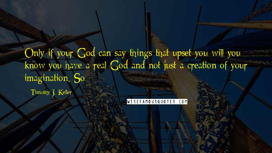 Timothy J. Keller quotes: Only if your God can say things that upset you will you know you have a real God and not just a creation of your imagination. So