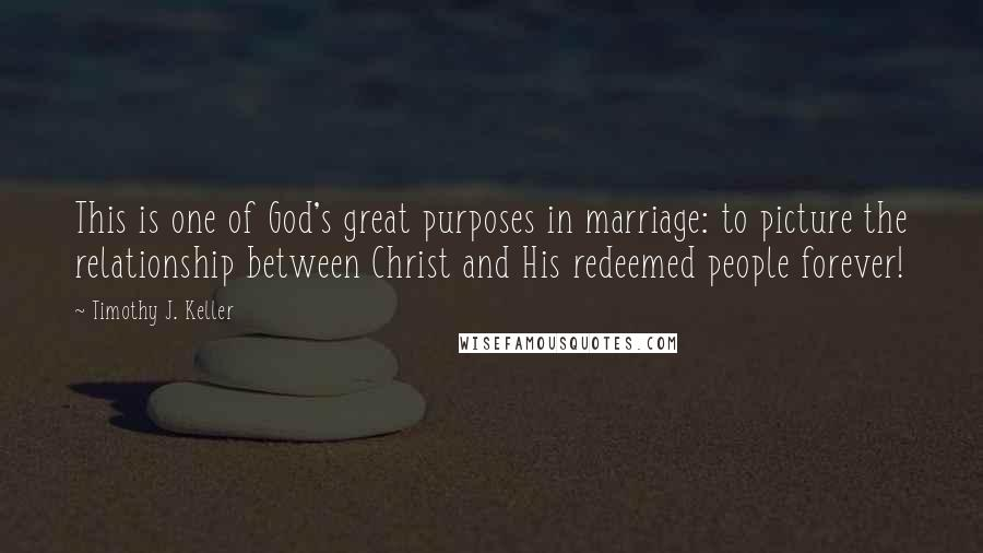 Timothy J. Keller quotes: This is one of God's great purposes in marriage: to picture the relationship between Christ and His redeemed people forever!