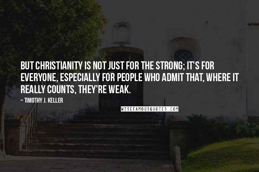 Timothy J. Keller quotes: But Christianity is not just for the strong; it's for everyone, especially for people who admit that, where it really counts, they're weak.
