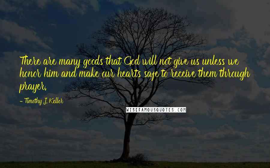 Timothy J. Keller quotes: There are many goods that God will not give us unless we honor him and make our hearts safe to receive them through prayer.