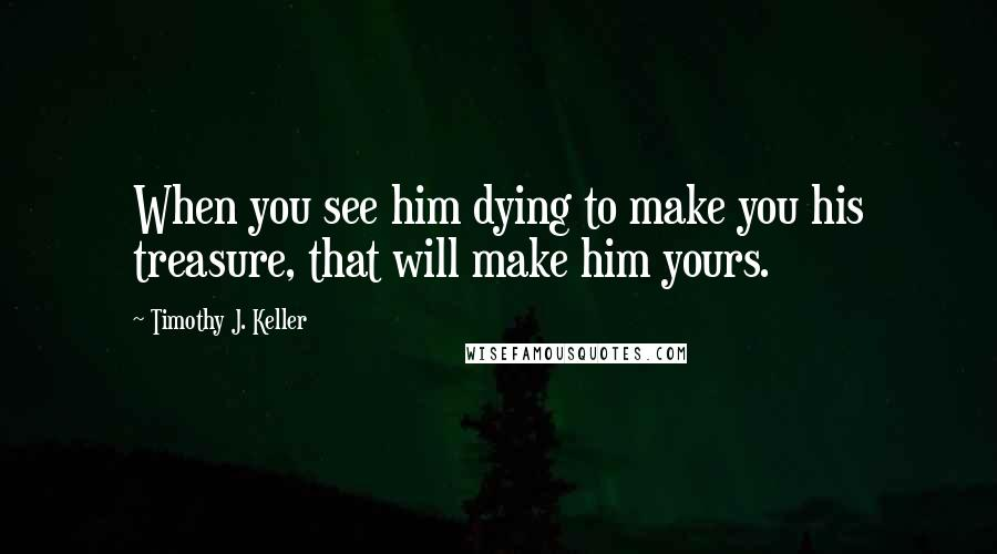 Timothy J. Keller quotes: When you see him dying to make you his treasure, that will make him yours.