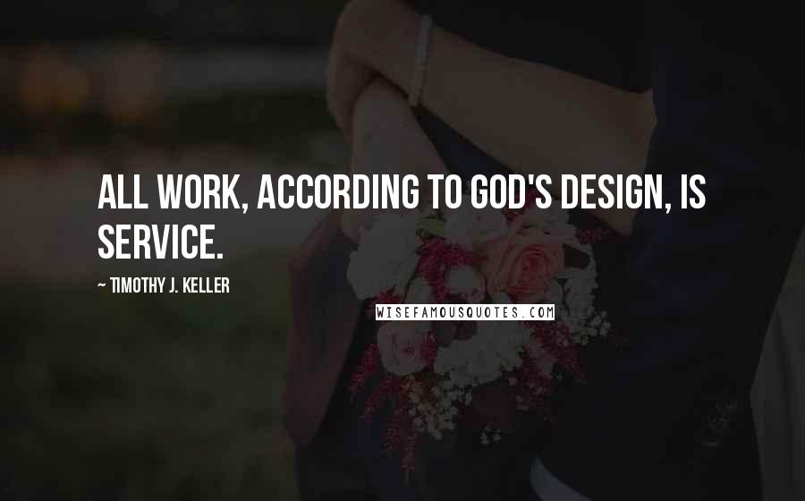 Timothy J. Keller quotes: All work, according to God's design, is service.