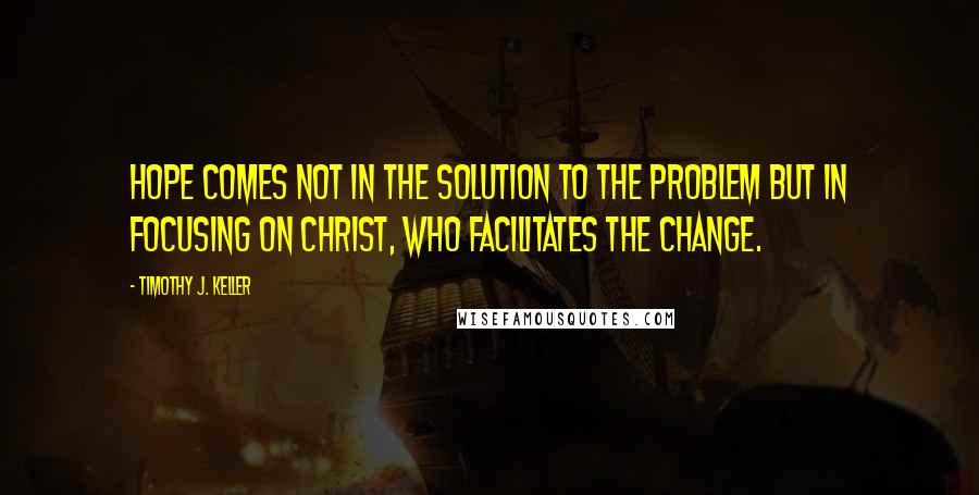 Timothy J. Keller quotes: Hope comes not in the solution to the problem but in focusing on Christ, who facilitates the change.