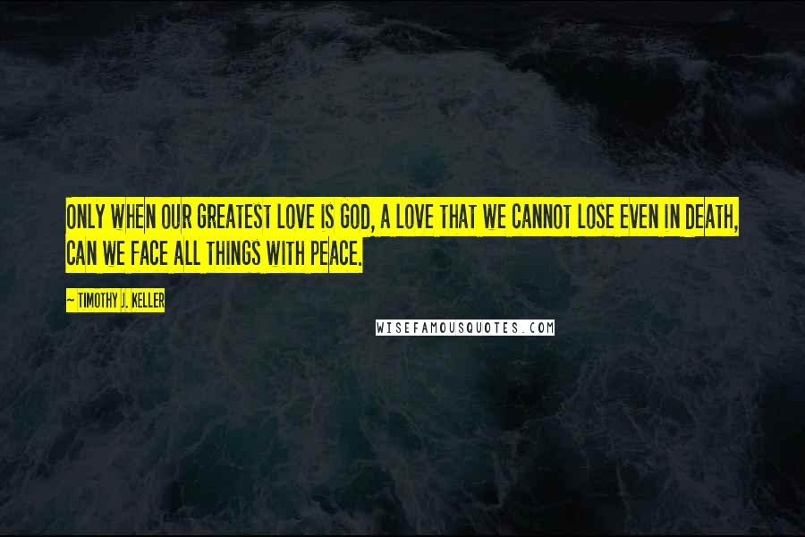 Timothy J. Keller quotes: Only when our greatest love is God, a love that we cannot lose even in death, can we face all things with peace.
