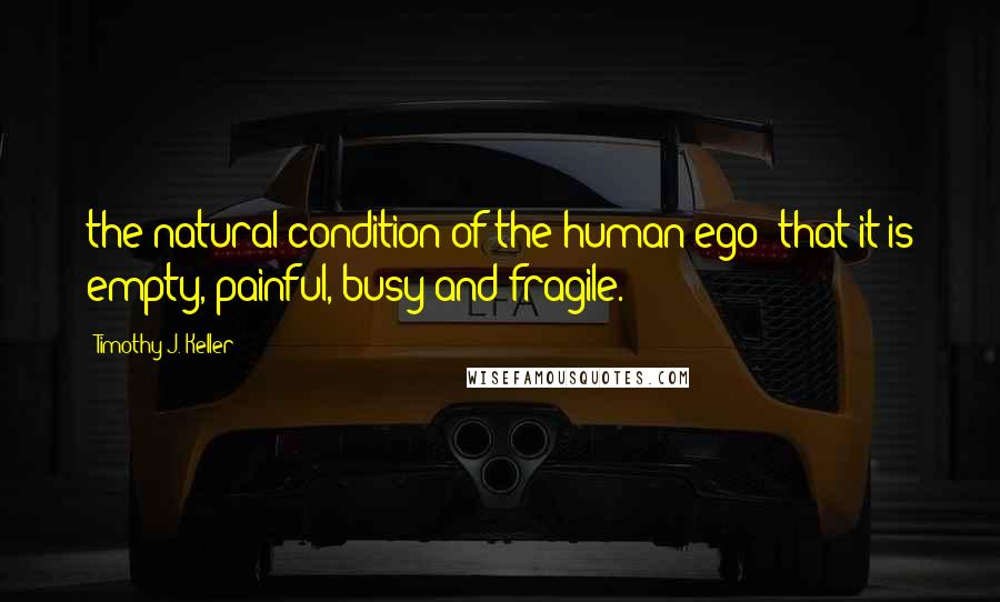 Timothy J. Keller quotes: the natural condition of the human ego: that it is empty, painful, busy and fragile.