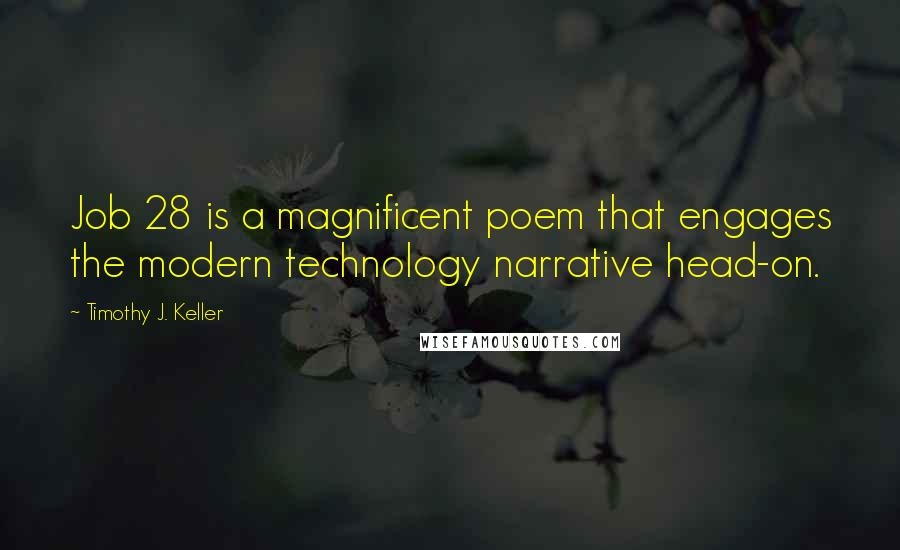 Timothy J. Keller quotes: Job 28 is a magnificent poem that engages the modern technology narrative head-on.