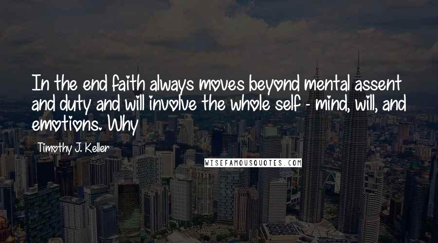 Timothy J. Keller quotes: In the end faith always moves beyond mental assent and duty and will involve the whole self - mind, will, and emotions. Why