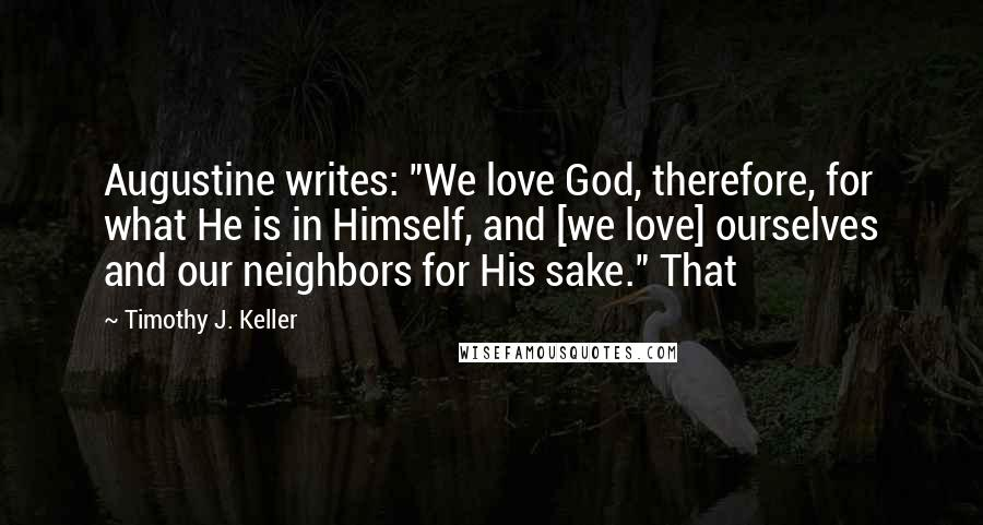 "Timothy J. Keller quotes: Augustine writes: ""We love God, therefore, for what He is in Himself, and [we love] ourselves and our neighbors for His sake."" That"