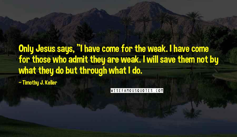 "Timothy J. Keller quotes: Only Jesus says, ""I have come for the weak. I have come for those who admit they are weak. I will save them not by what they do but through"