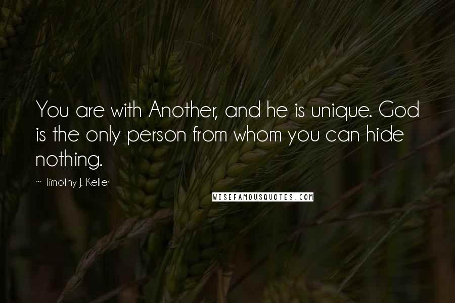 Timothy J. Keller quotes: You are with Another, and he is unique. God is the only person from whom you can hide nothing.