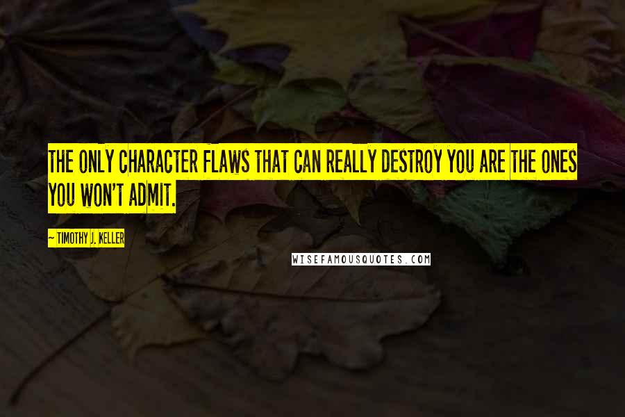 Timothy J. Keller quotes: the only character flaws that can really destroy you are the ones you won't admit.