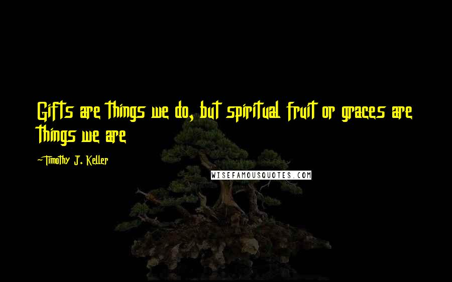 Timothy J. Keller quotes: Gifts are things we do, but spiritual fruit or graces are things we are