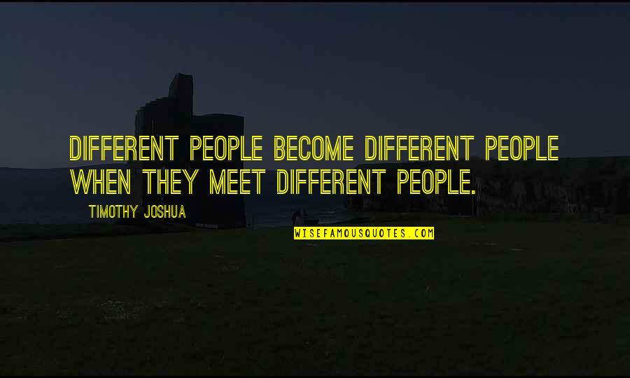 Timothy Joshua Quotes By Timothy Joshua: Different people become different people when they meet