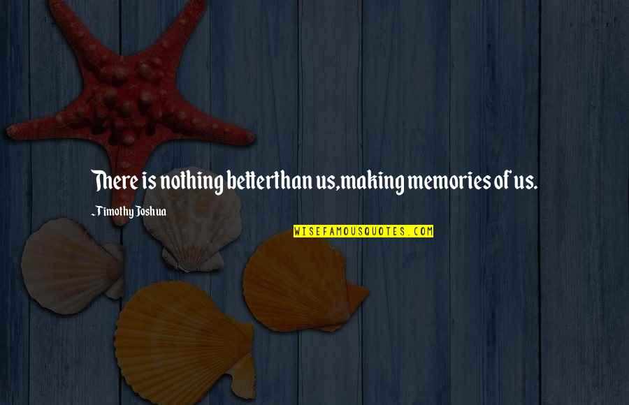 Timothy Joshua Quotes By Timothy Joshua: There is nothing betterthan us,making memories of us.