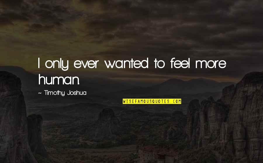 Timothy Joshua Quotes By Timothy Joshua: I only ever wanted to feel more human.