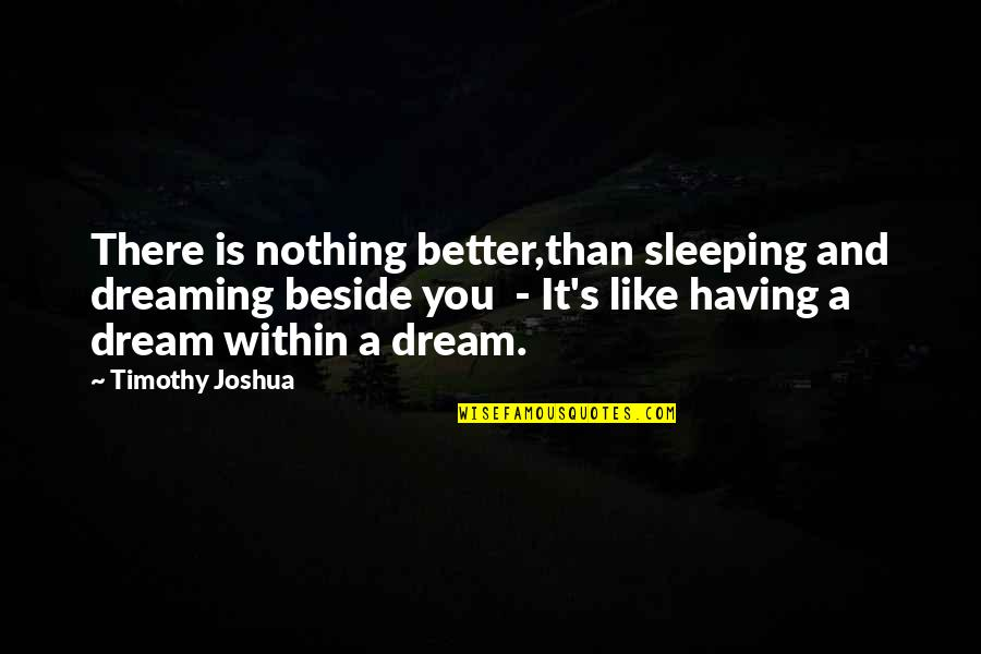 Timothy Joshua Quotes By Timothy Joshua: There is nothing better,than sleeping and dreaming beside
