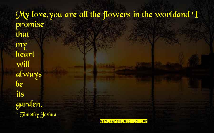 Timothy Joshua Quotes By Timothy Joshua: My love,you are all the flowers in the